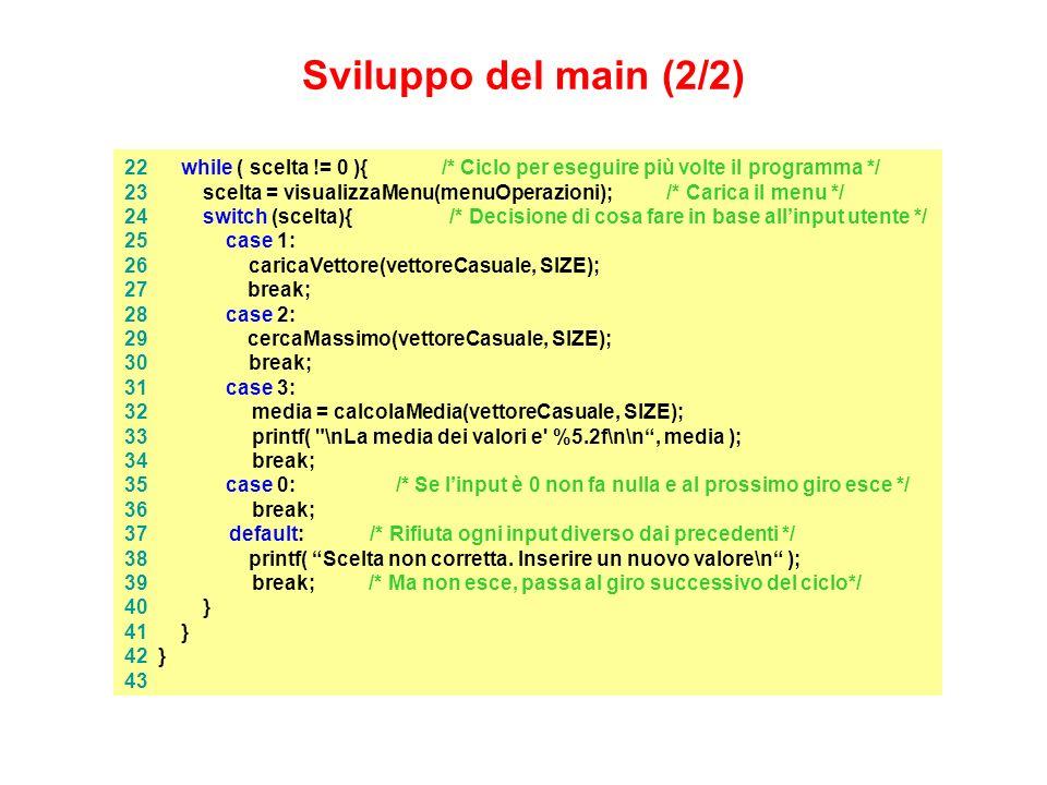 22 while ( scelta != 0 ){ /* Ciclo per eseguire più volte il programma */ 23 scelta = visualizzaMenu(menuOperazioni); /* Carica il menu */ 24 switch (scelta){ /* Decisione di cosa fare in base allinput utente */ 25 case 1: 26 caricaVettore(vettoreCasuale, SIZE); 27 break; 28 case 2: 29 cercaMassimo(vettoreCasuale, SIZE); 30 break; 31 case 3: 32 media = calcolaMedia(vettoreCasuale, SIZE); 33 printf( \nLa media dei valori e %5.2f\n\n, media ); 34 break; 35 case 0: /* Se linput è 0 non fa nulla e al prossimo giro esce */ 36 break; 37 default: /* Rifiuta ogni input diverso dai precedenti */ 38 printf( Scelta non corretta.