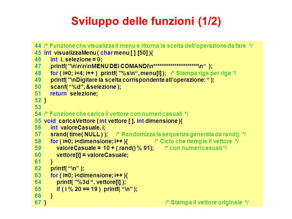 44 /* Funzione che visualizza il menu e ritorna la scelta delloperazione da fare */ 45 int visualizzaMenu ( char menu [ ] [50] ){ 46 int i, selezione = 0; 47 printf( \n\n\n\nMENU DEI COMANDI\n*********************\n ); 48 for ( i=0; i<4; i++ ) printf( %s\n, menu[i] ); /* Stampa riga per riga */ 49 printf( \nDigitare la scelta corrispondente alloperazione: ); 50 scanf( %d, &selezione ); 51 return selezione; 52 } 53 54 /* Funzione che carica il vettore con numeri casuali */ 55 void caricaVettore ( int vettore [ ], int dimensione ){ 56 int valoreCasuale, i; 57 srand( time( NULL ) ); /* Randomizza la sequenza generata da rand() */ 58 for ( i=0; i<dimensione; i++ ){ /* Ciclo che riempie il vettore */ 59 valoreCasuale = 10 + ( rand() % 91); /* con numeri casuali */ 60 vettore[i] = valoreCasuale; 61 } 62 printf( \n ); 63 for ( i=0; i<dimensione; i++ ){ 64 printf( %3d, vettore[i] ); 65 if ( i % 20 == 19 ) printf( \n ); 66 } 67 } /* Stampa il vettore originale */ Sviluppo delle funzioni (1/2)