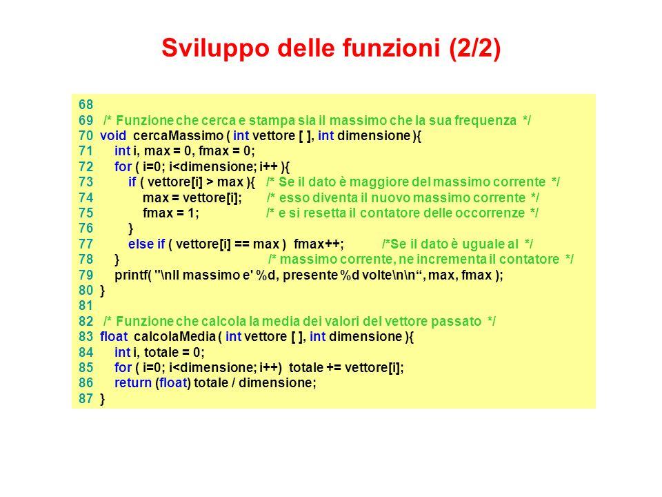 68 69 /* Funzione che cerca e stampa sia il massimo che la sua frequenza */ 70 void cercaMassimo ( int vettore [ ], int dimensione ){ 71 int i, max = 0, fmax = 0; 72 for ( i=0; i<dimensione; i++ ){ 73 if ( vettore[i] > max ){ /* Se il dato è maggiore del massimo corrente */ 74 max = vettore[i]; /* esso diventa il nuovo massimo corrente */ 75 fmax = 1; /* e si resetta il contatore delle occorrenze */ 76 } 77 else if ( vettore[i] == max ) fmax++; /*Se il dato è uguale al */ 78 } /* massimo corrente, ne incrementa il contatore */ 79 printf( \nIl massimo e %d, presente %d volte\n\n, max, fmax ); 80 } 81 82 /* Funzione che calcola la media dei valori del vettore passato */ 83 float calcolaMedia ( int vettore [ ], int dimensione ){ 84 int i, totale = 0; 85 for ( i=0; i<dimensione; i++) totale += vettore[i]; 86 return (float) totale / dimensione; 87 } Sviluppo delle funzioni (2/2)