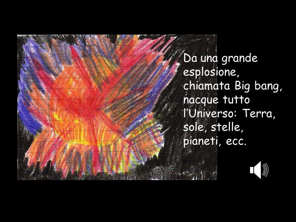 Da una grande esplosione, chiamata Big bang, nacque tutto lUniverso: Terra, sole, stelle, pianeti, ecc.