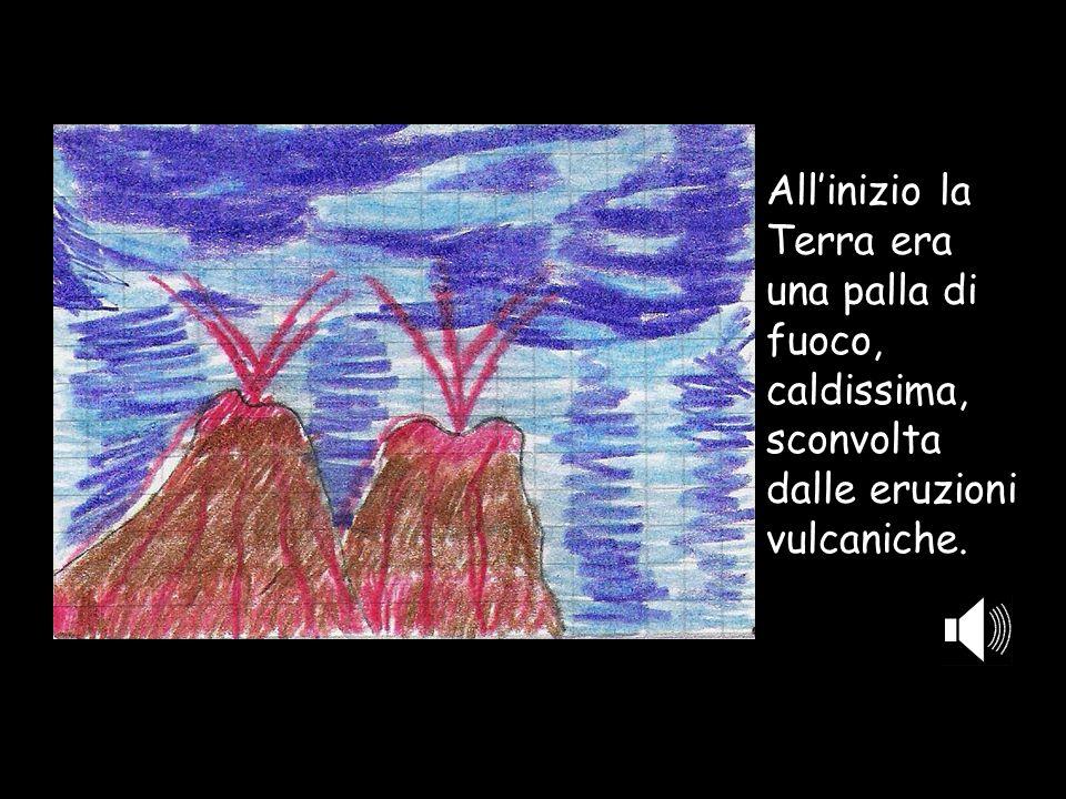 Allinizio la Terra era una palla di fuoco, caldissima, sconvolta dalle eruzioni vulcaniche.