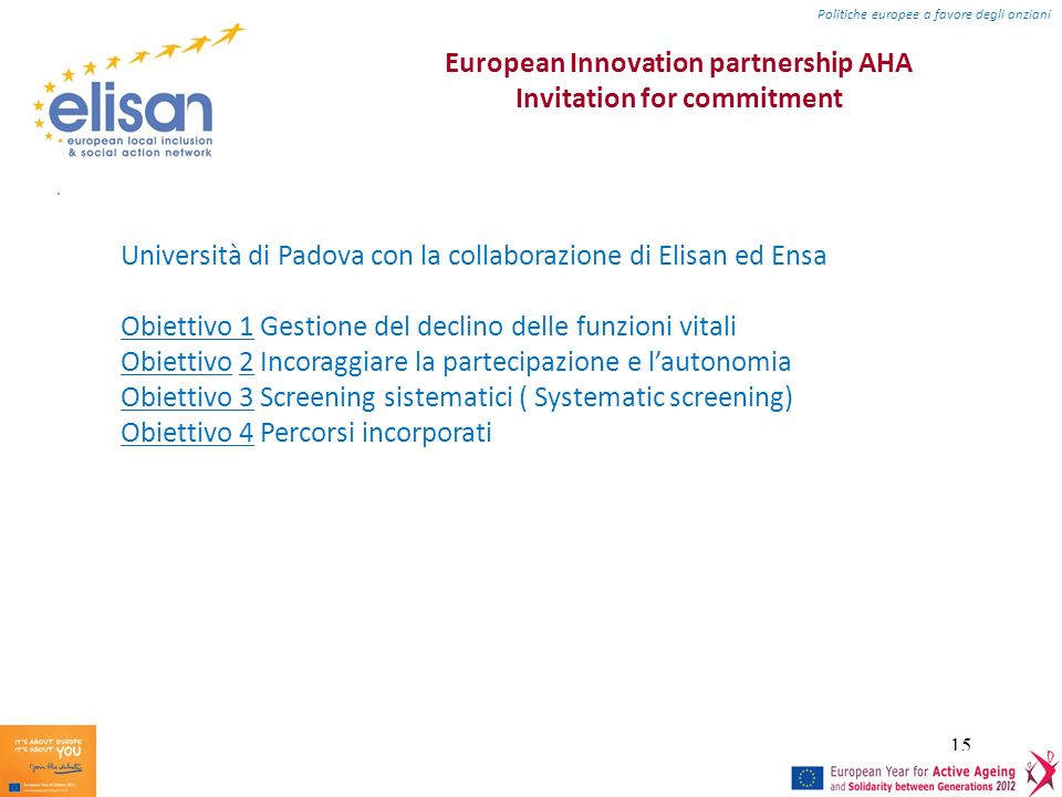 15 European Innovation partnership AHA Invitation for commitment. Politiche europee a favore degli anziani Università di Padova con la collaborazione