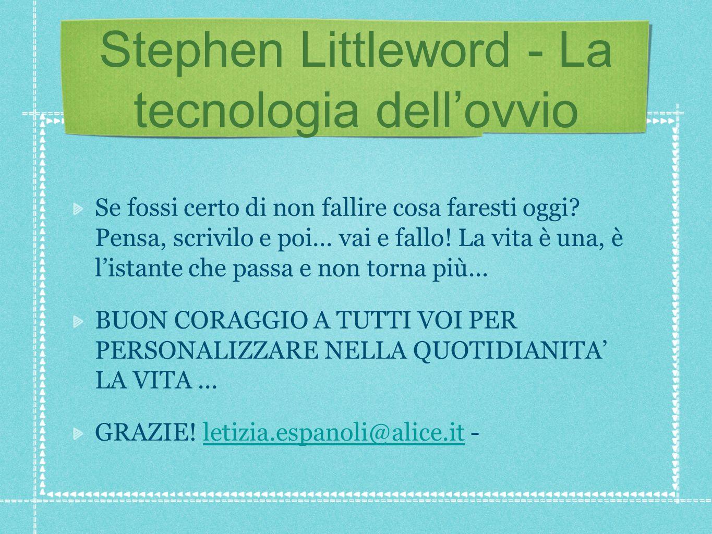 Stephen Littleword - La tecnologia dellovvio Se fossi certo di non fallire cosa faresti oggi? Pensa, scrivilo e poi... vai e fallo! La vita è una, è l