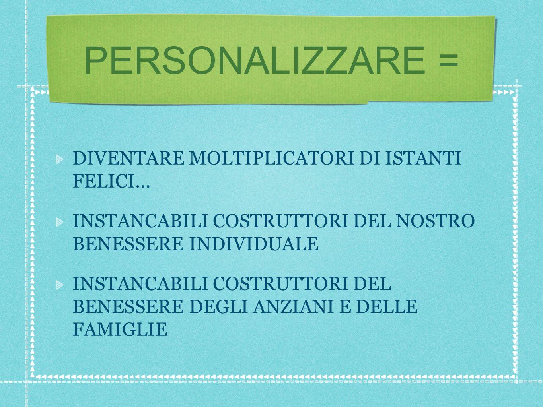 PERSONALIZZARE = DIVENTARE MOLTIPLICATORI DI ISTANTI FELICI...