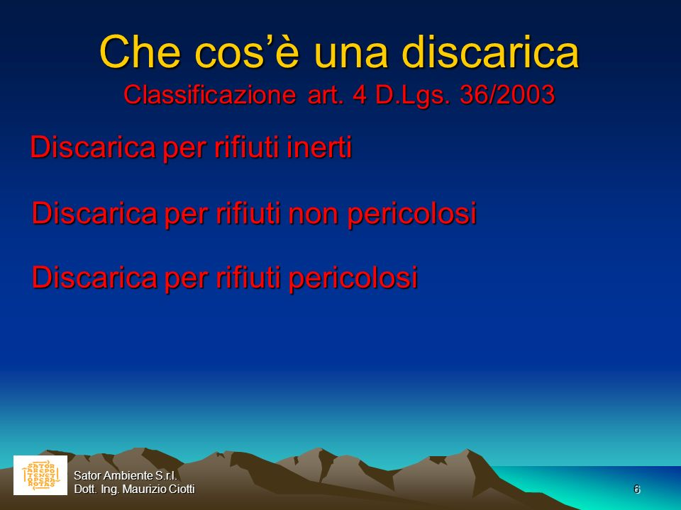 6 Che cosè una discarica Classificazione art. 4 D.Lgs. 36/2003 Discarica per rifiuti inerti Sator Ambiente S.r.l. Dott. Ing. Maurizio Ciotti Discarica