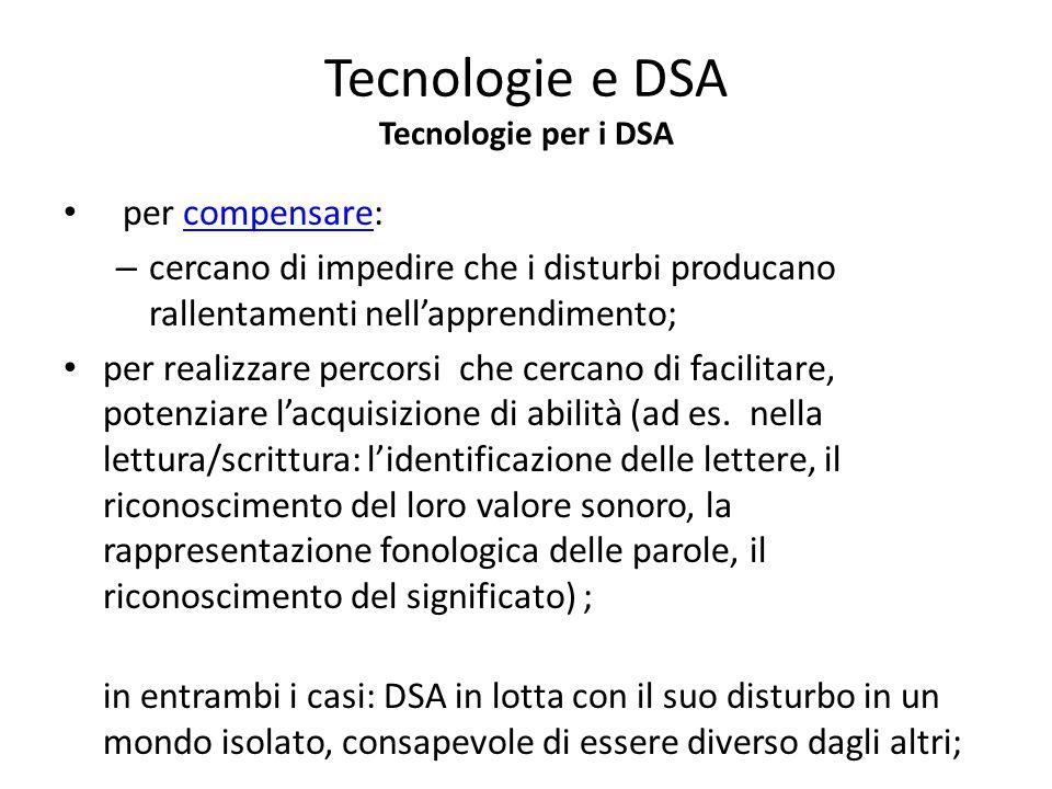 Tecnologie e DSA Tecnologie per i DSA per compensare:compensare – cercano di impedire che i disturbi producano rallentamenti nellapprendimento; per re