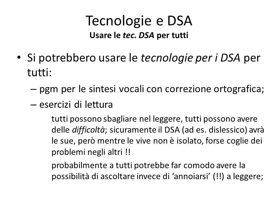 Tecnologie e DSA Usare le tec. DSA per tutti Si potrebbero usare le tecnologie per i DSA per tutti: – pgm per le sintesi vocali con correzione ortogra