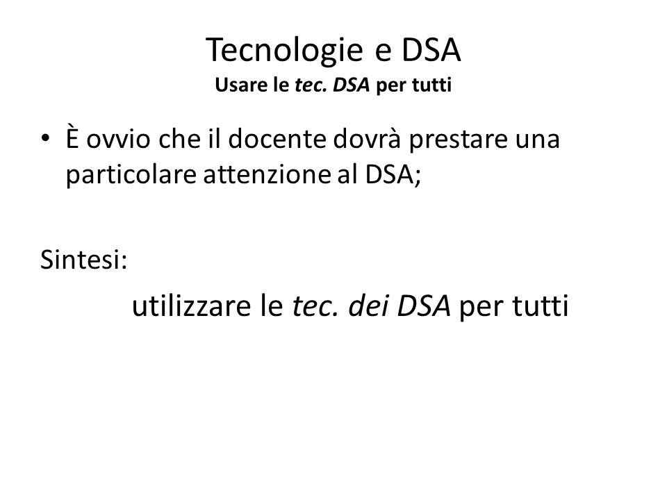 È ovvio che il docente dovrà prestare una particolare attenzione al DSA; Sintesi: utilizzare le tec. dei DSA per tutti Tecnologie e DSA Usare le tec.