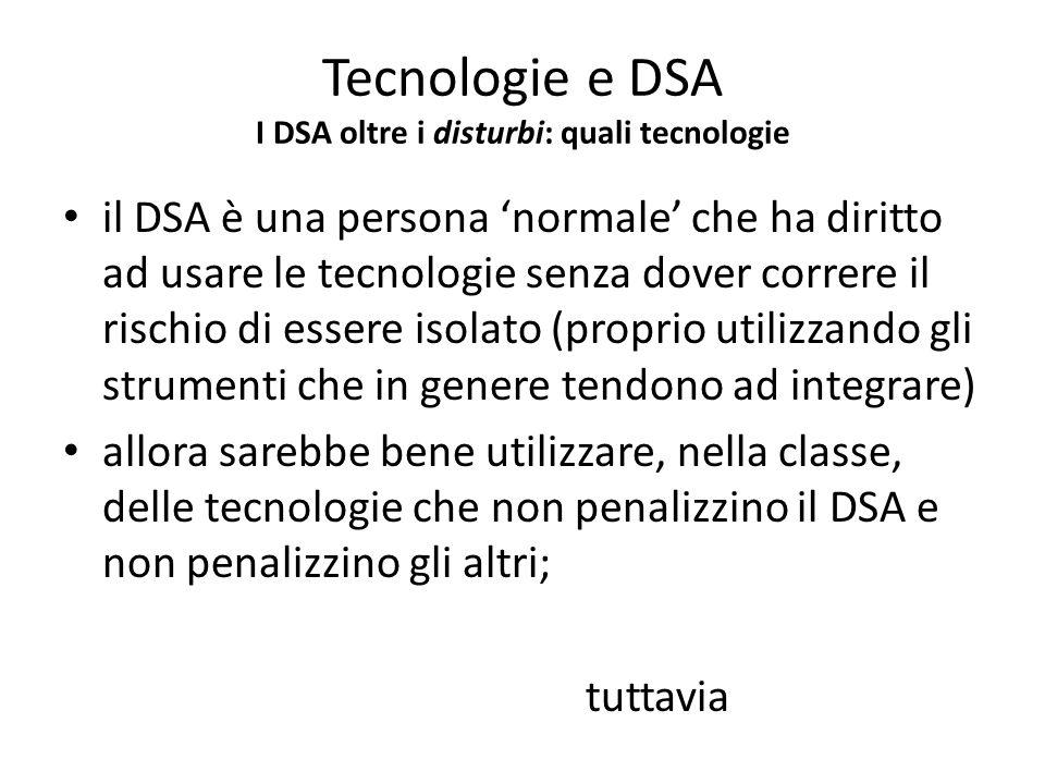 Tecnologie e DSA I DSA oltre i disturbi: quali tecnologie il DSA è una persona normale che ha diritto ad usare le tecnologie senza dover correre il ri