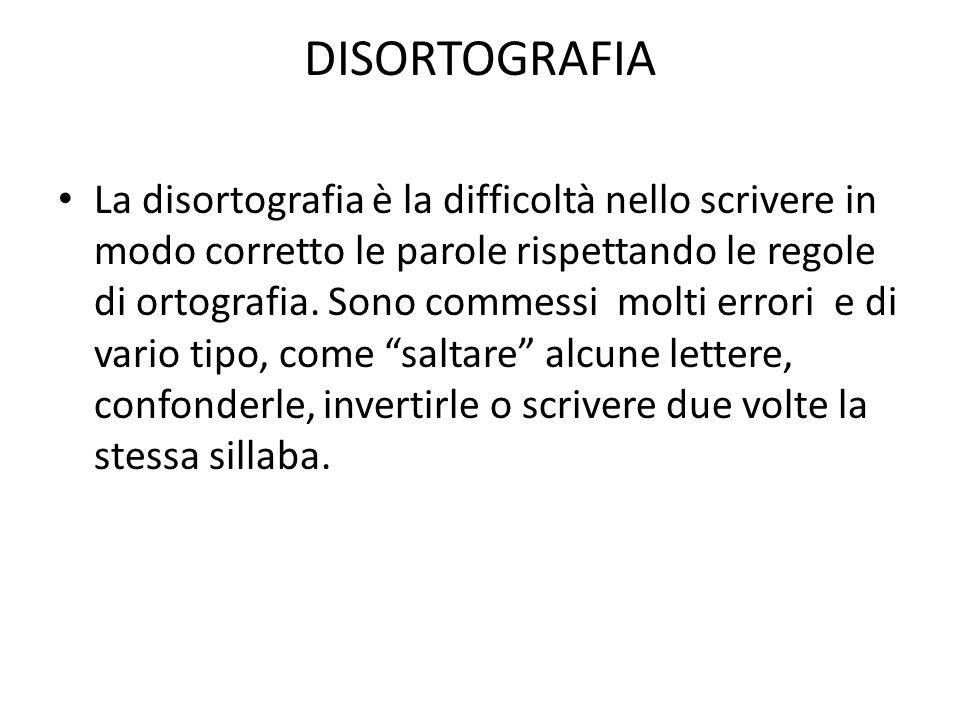 DISORTOGRAFIA La disortografia è la difficoltà nello scrivere in modo corretto le parole rispettando le regole di ortografia. Sono commessi molti erro
