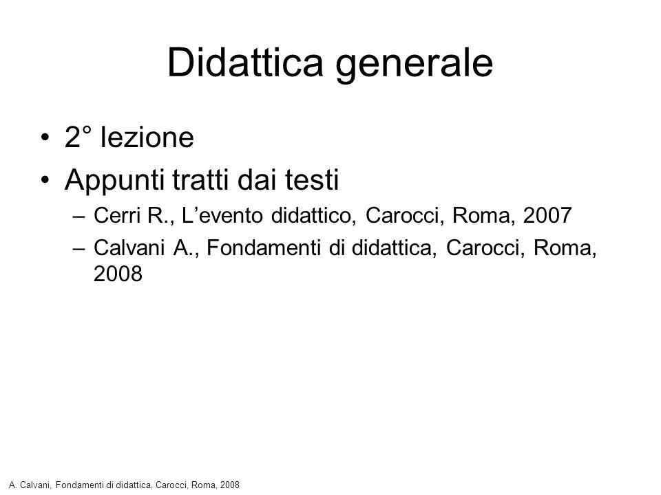 Didattica generale 2° lezione Appunti tratti dai testi –Cerri R., Levento didattico, Carocci, Roma, 2007 –Calvani A., Fondamenti di didattica, Carocci