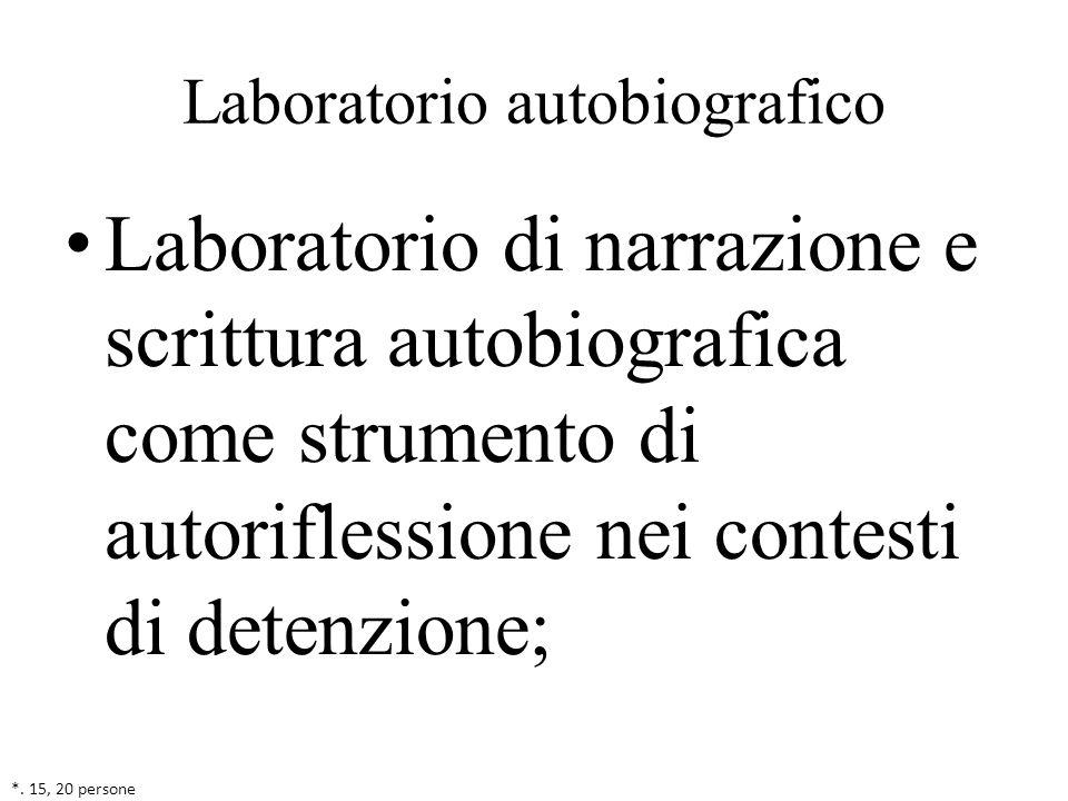 Laboratorio autobiografico Laboratorio di narrazione e scrittura autobiografica come strumento di autoriflessione nei contesti di detenzione; *. 15, 2