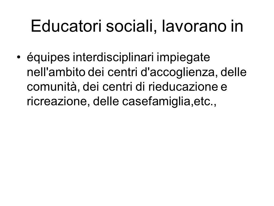 Educatori sociali, lavorano in équipes interdisciplinari impiegate nell'ambito dei centri d'accoglienza, delle comunità, dei centri di rieducazione e