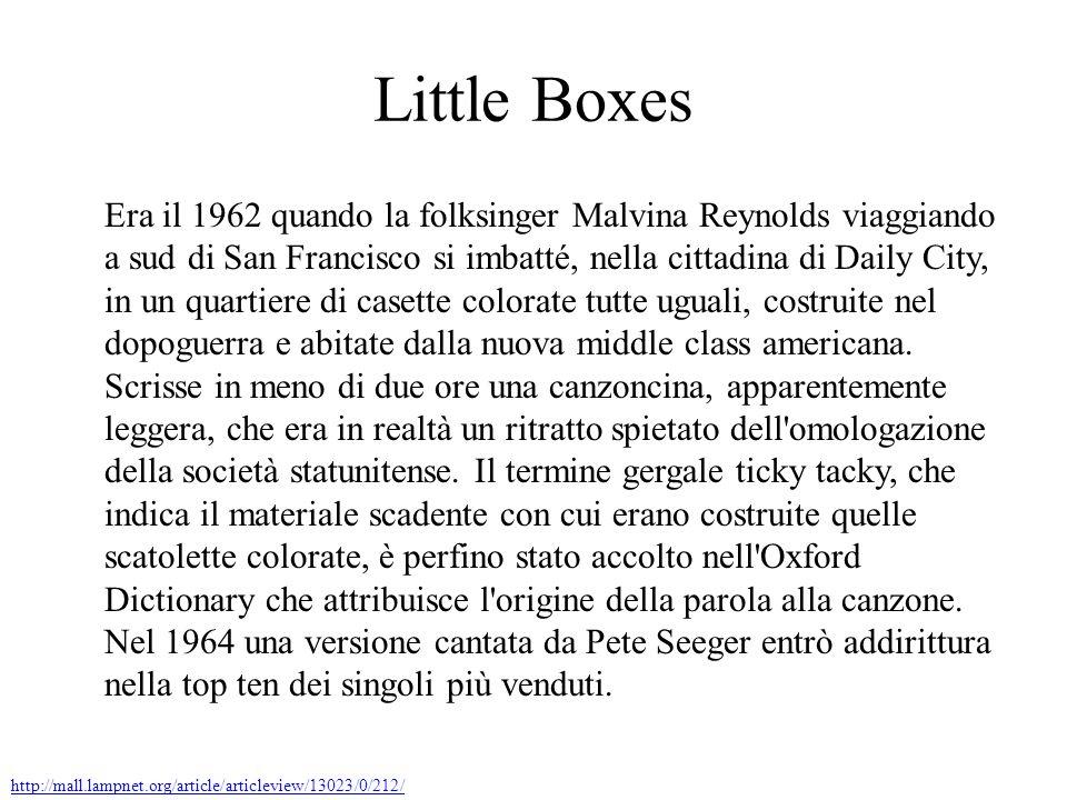 Little Boxes Era il 1962 quando la folksinger Malvina Reynolds viaggiando a sud di San Francisco si imbatté, nella cittadina di Daily City, in un quartiere di casette colorate tutte uguali, costruite nel dopoguerra e abitate dalla nuova middle class americana.