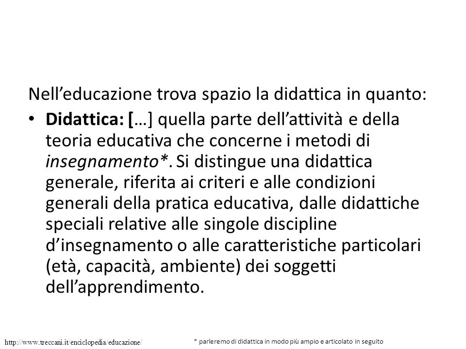 Nelleducazione trova spazio la didattica in quanto: Didattica: […] quella parte dellattività e della teoria educativa che concerne i metodi di insegnamento*.