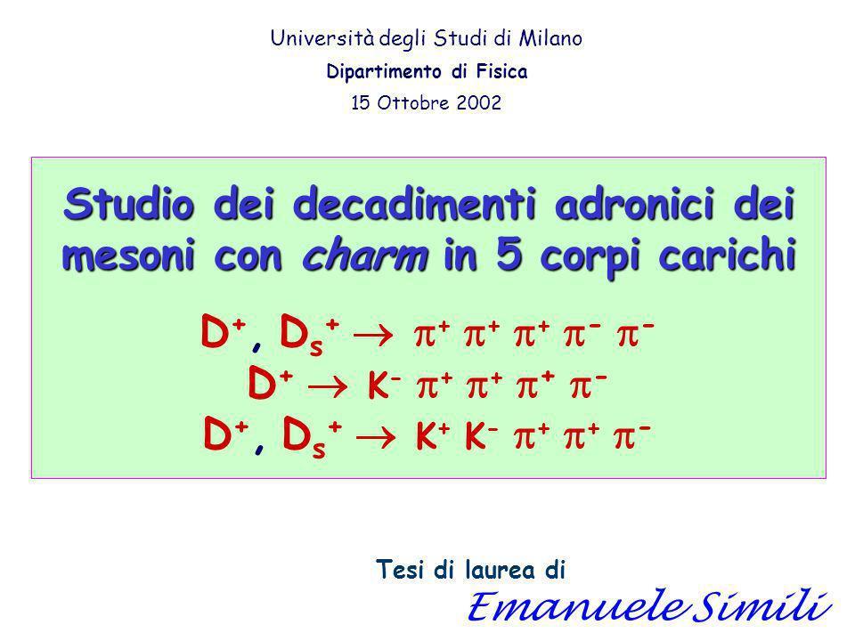 Studio dei decadimenti adronici dei mesoni con charm in 5 corpi carichi Studio dei decadimenti adronici dei mesoni con charm in 5 corpi carichi D +, D s + + + + - - D + K - + + + - D +, D s + K + K - + + - Tesi di laurea di Emanuele Simili Università degli Studi di Milano Dipartimento di Fisica 15 Ottobre 2002