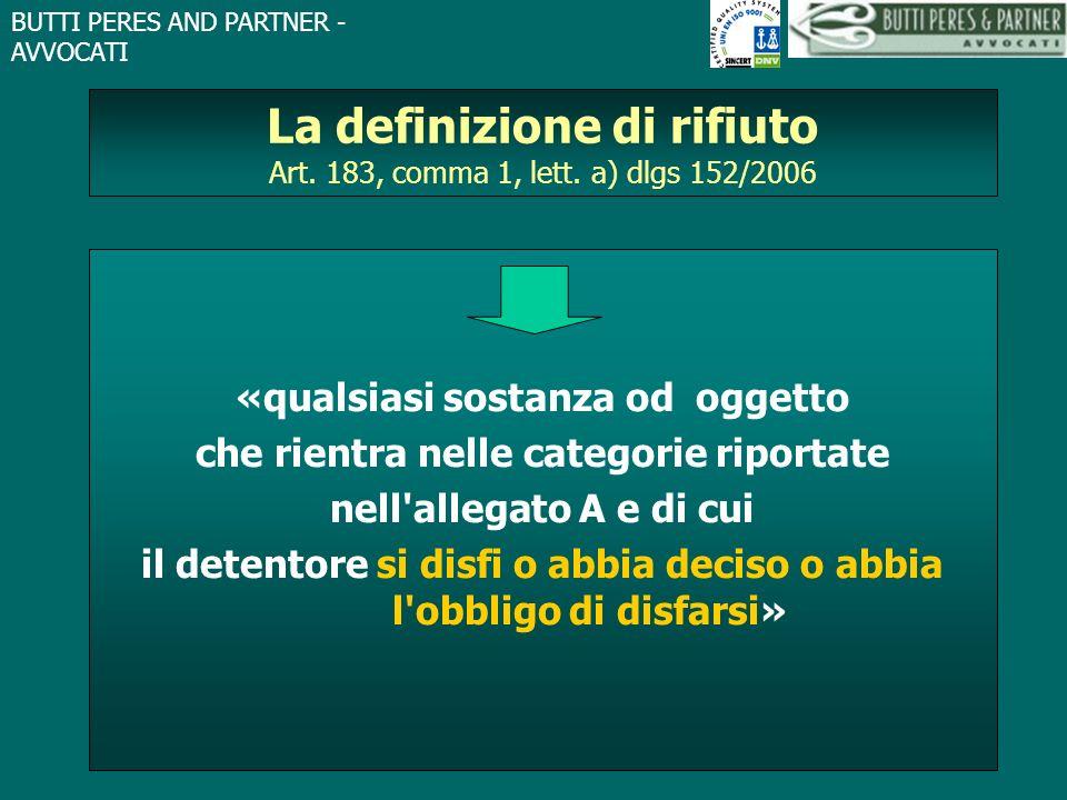 BUTTI PERES AND PARTNER - AVVOCATI La definizione di rifiuto Art. 183, comma 1, lett. a) dlgs 152/2006 «qualsiasi sostanza od oggetto che rientra nell