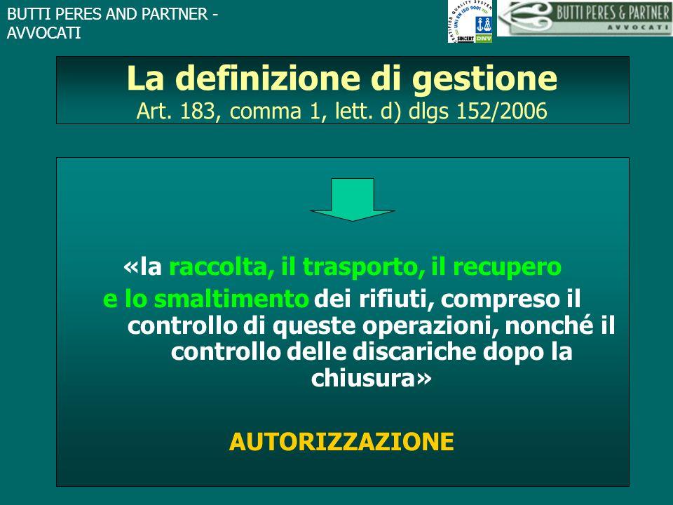 BUTTI PERES AND PARTNER - AVVOCATI La definizione di gestione Art. 183, comma 1, lett. d) dlgs 152/2006 «la raccolta, il trasporto, il recupero e lo s