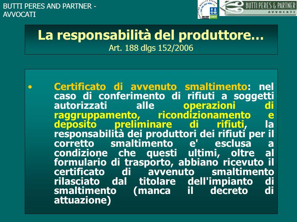 BUTTI PERES AND PARTNER - AVVOCATI La responsabilità del produttore… Art. 188 dlgs 152/2006 Certificato di avvenuto smaltimento: nel caso di conferime