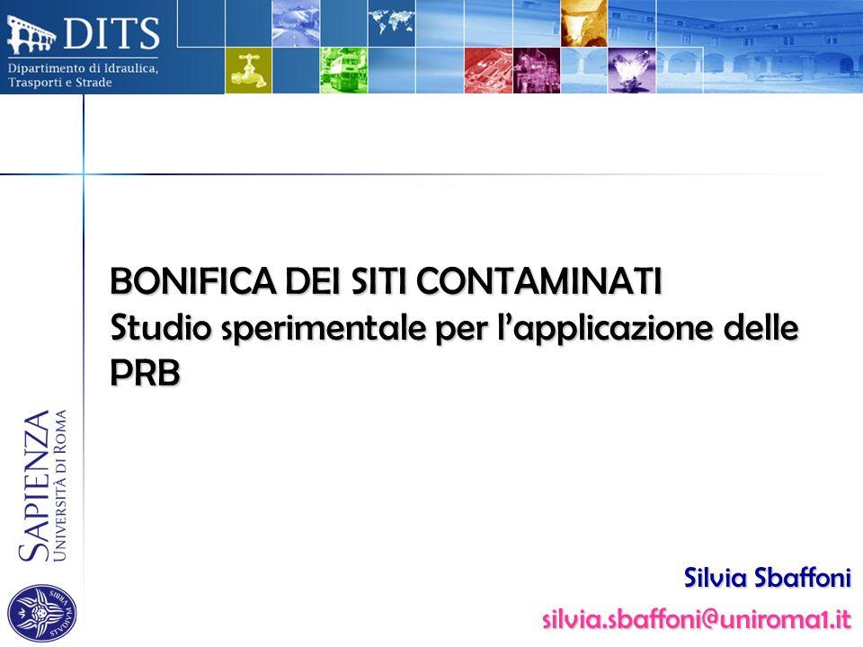 BONIFICA DEI SITI CONTAMINATI Studio sperimentale per lapplicazione delle PRB Silvia Sbaffoni silvia.sbaffoni@uniroma1.it