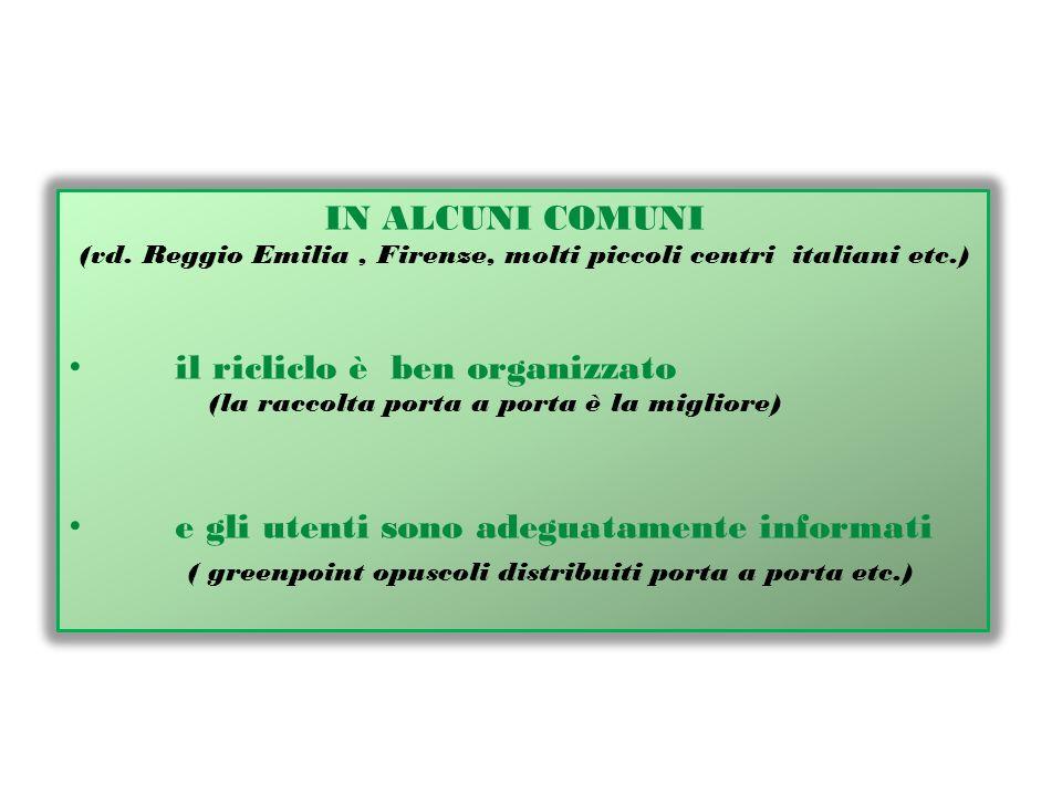 IN ALCUNI COMUNI (vd. Reggio Emilia, Firenze, molti piccoli centri italiani etc.) il ricliclo è ben organizzato (la raccolta porta a porta è la miglio