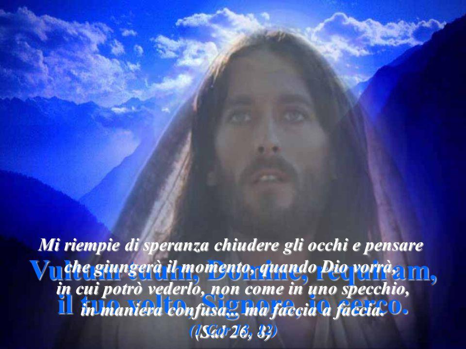 Vultum tuum, Domine, requiram, il tuo volto, Signore, io cerco. il tuo volto, Signore, io cerco. (Sal 26, 8) Mi riempie di speranza chiudere gli occhi