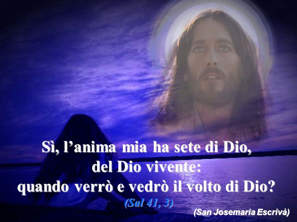 Sì, lanima mia ha sete di Dio, del Dio vivente: quando verrò e vedrò il volto di Dio? (Sal 41, 3) (San Josemaria Escrivà)