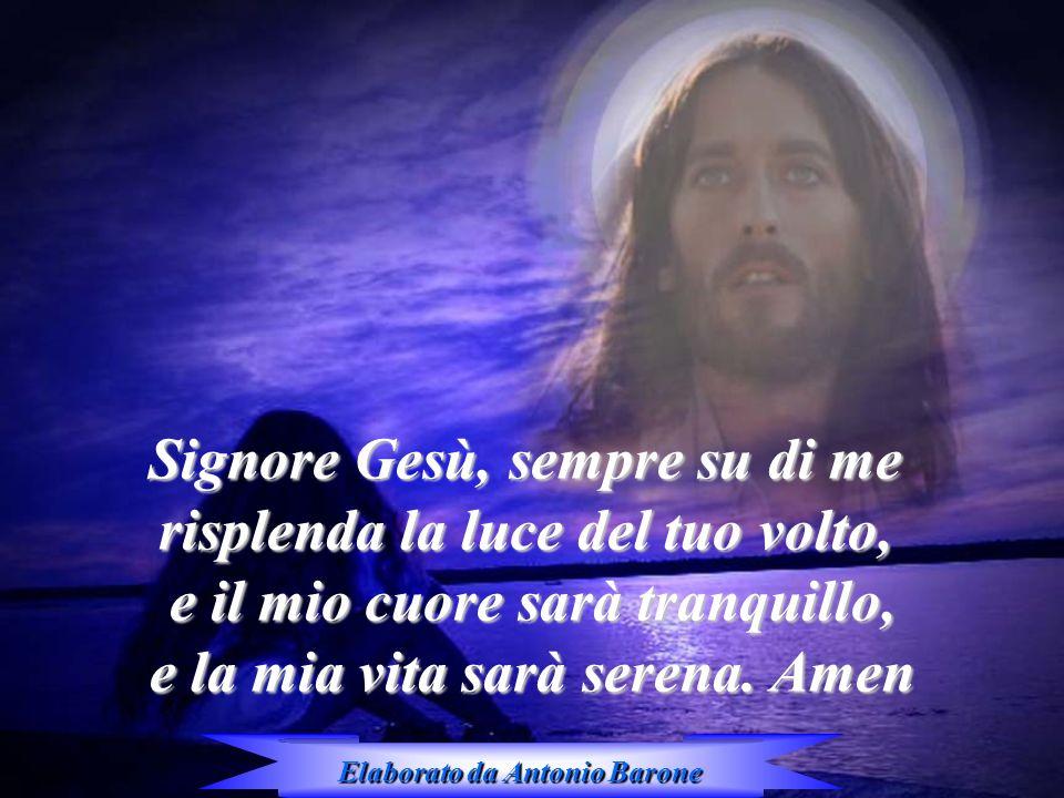 Signore Gesù, sempre su di me risplenda la luce del tuo volto, e il mio cuore sarà tranquillo, e la mia vita sarà serena. Amen Elaborato da Antonio Ba