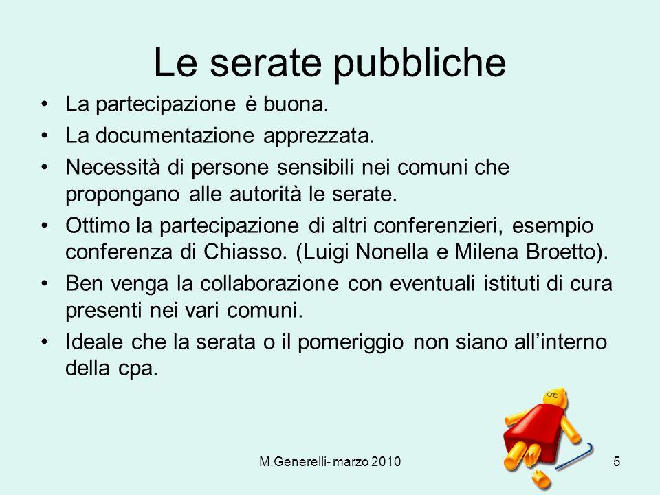 M.Generelli- marzo 20105 Le serate pubbliche La partecipazione è buona. La documentazione apprezzata. Necessità di persone sensibili nei comuni che pr