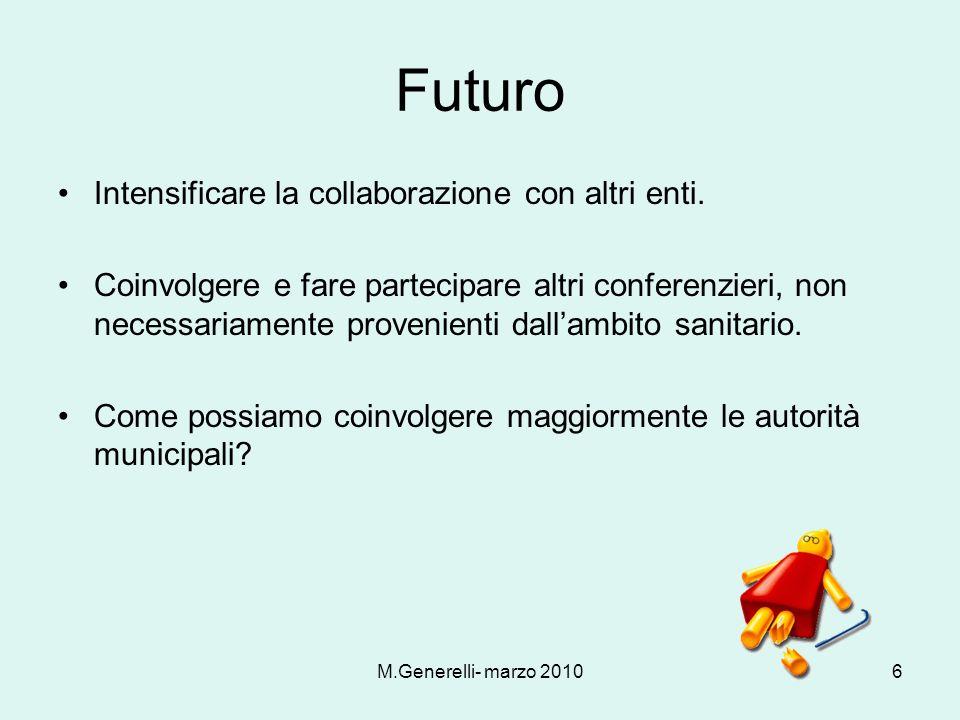 M.Generelli- marzo 20106 Futuro Intensificare la collaborazione con altri enti. Coinvolgere e fare partecipare altri conferenzieri, non necessariament