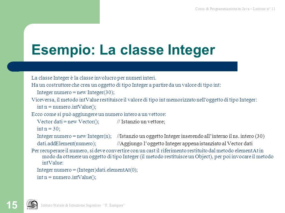 15 Esempio: La classe Integer La classe Integer è la classe involucro per numeri interi. Ha un costruttore che crea un oggetto di tipo Integer a parti