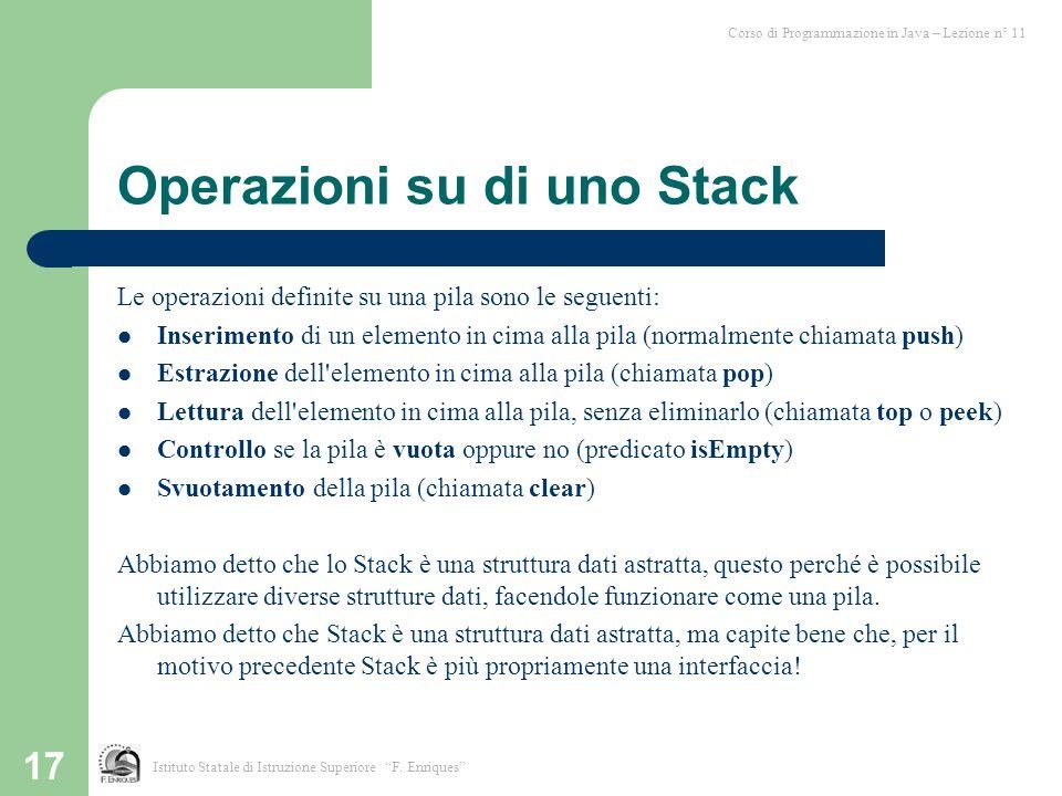 17 Operazioni su di uno Stack Le operazioni definite su una pila sono le seguenti: Inserimento di un elemento in cima alla pila (normalmente chiamata
