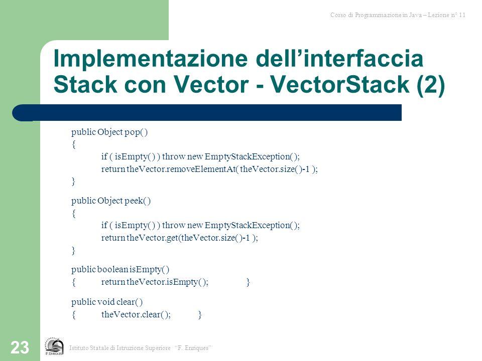 23 Implementazione dellinterfaccia Stack con Vector - VectorStack (2) public Object pop( ) { if ( isEmpty( ) ) throw new EmptyStackException( ); retur