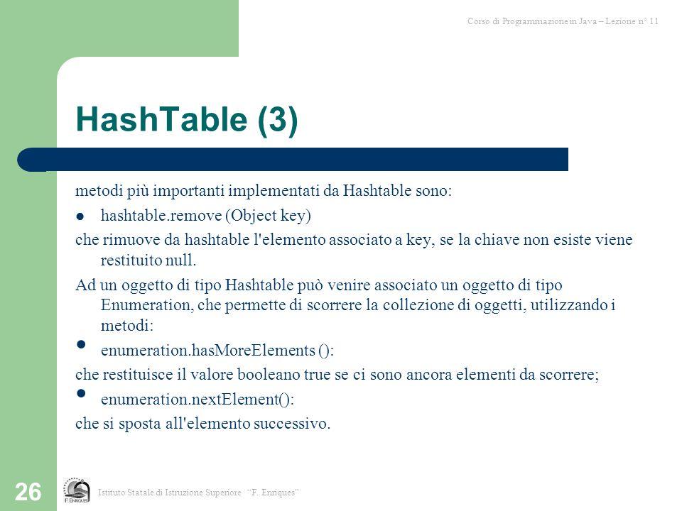 26 HashTable (3) metodi più importanti implementati da Hashtable sono: hashtable.remove (Object key)): che rimuove da hashtable l'elemento associato a