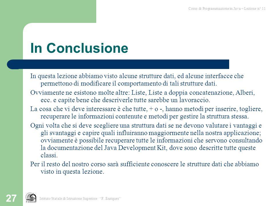 27 In Conclusione In questa lezione abbiamo visto alcune strutture dati, ed alcune interfacce che permettono di modificare il comportamento di tali st