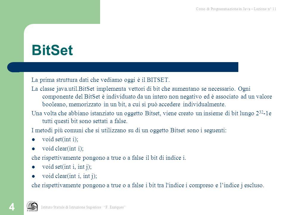 4 BitSet La prima struttura dati che vediamo oggi è il BITSET. La classe java.util.BitSet implementa vettori di bit che aumentano se necessario. Ogni