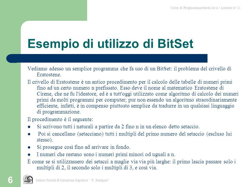 7 Esempio di utilizzo di BitSet /** * Calcola il numero di primi minori di n */ import java.util.Bitset; int Crivello_Erastotene(int n) { BitSet primi = new BitSet(n); primi.set(2,n); int i=1; while (i*2<n) { i = primi.nextSetBit(i+1); for(int k=i*2; k<n; k+=i) primi.clear(k); } return primi.cardinality(); } Corso di Programmazione in Java – Lezione n° 11 Istituto Statale di Istruzione Superiore F.