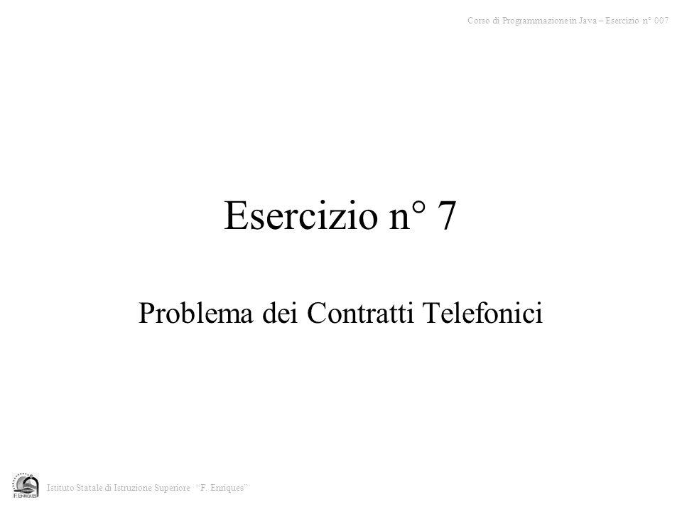 Esercizio n° 7 Problema dei Contratti Telefonici Corso di Programmazione in Java – Esercizio n° 007 Istituto Statale di Istruzione Superiore F.