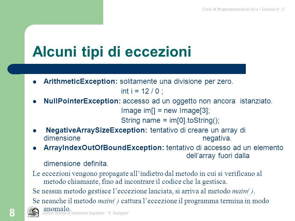 8 Alcuni tipi di eccezioni ArithmeticException: solitamente una divisione per zero. int i = 12 / 0 ; NullPointerException: accesso ad un oggetto non a