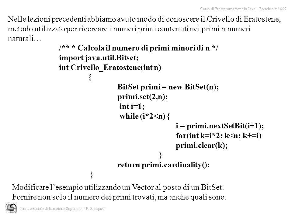 /** * Calcola il numero di primi minori di n */ import java.util.Bitset; int Crivello_Eratostene(int n) { BitSet primi = new BitSet(n); primi.set(2,n)