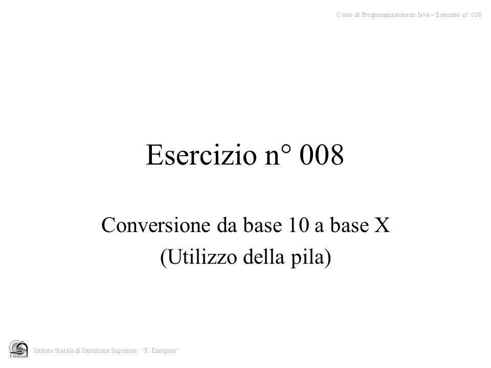 Esercizio n° 008 Conversione da base 10 a base X (Utilizzo della pila) Corso di Programmazione in Java – Esercizio n° 008 Istituto Statale di Istruzio