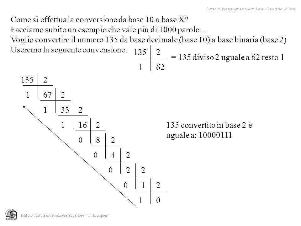 Istituto Statale di Istruzione Superiore F. Enriques Come si effettua la conversione da base 10 a base X? Facciamo subito un esempio che vale più di 1