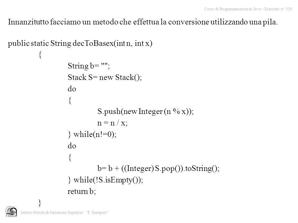 Innanzitutto facciamo un metodo che effettua la conversione utilizzando una pila. public static String decToBasex(int n, int x) { String b=
