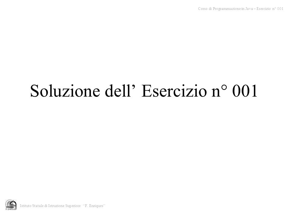 Soluzione dell Esercizio n° 001 Corso di Programmazione in Java – Esercizio n° 001 Istituto Statale di Istruzione Superiore F. Enriques