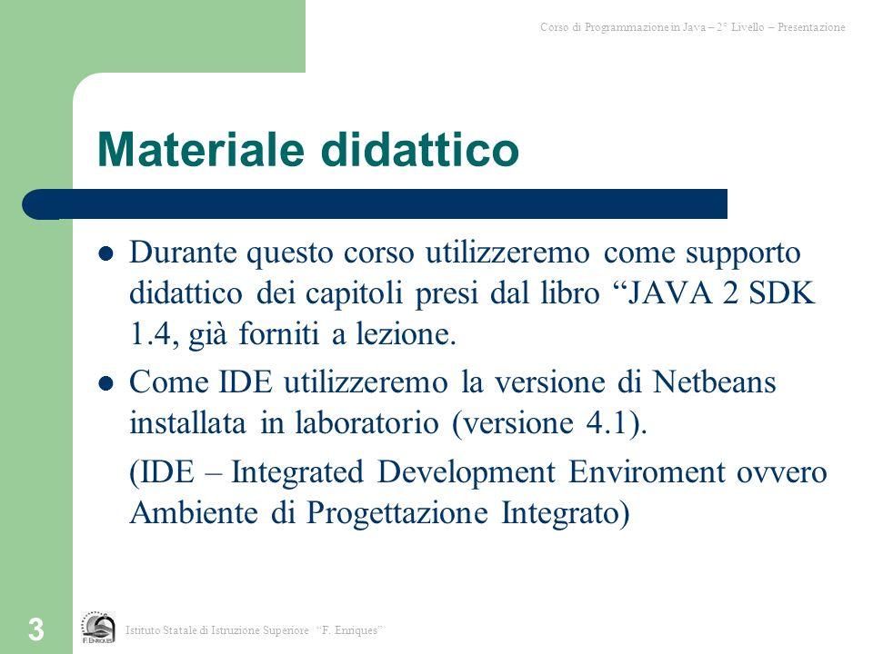 3 Materiale didattico Durante questo corso utilizzeremo come supporto didattico dei capitoli presi dal libro JAVA 2 SDK 1.4, già forniti a lezione. Co