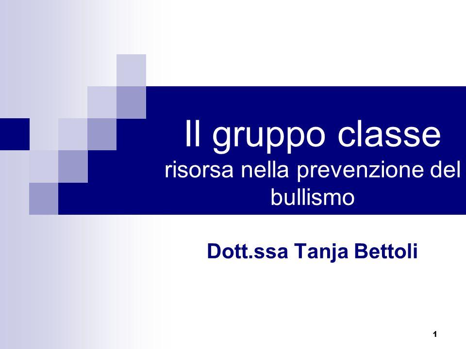 1 Il gruppo classe risorsa nella prevenzione del bullismo Dott.ssa Tanja Bettoli