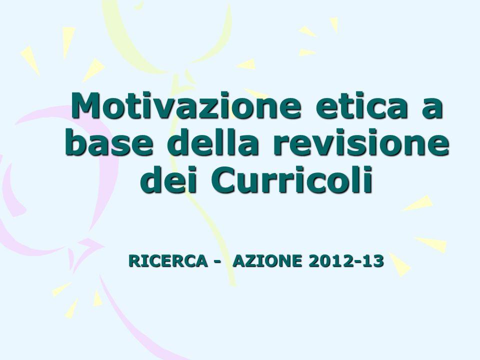 Motivazione etica a base della revisione dei Curricoli RICERCA - AZIONE 2012-13