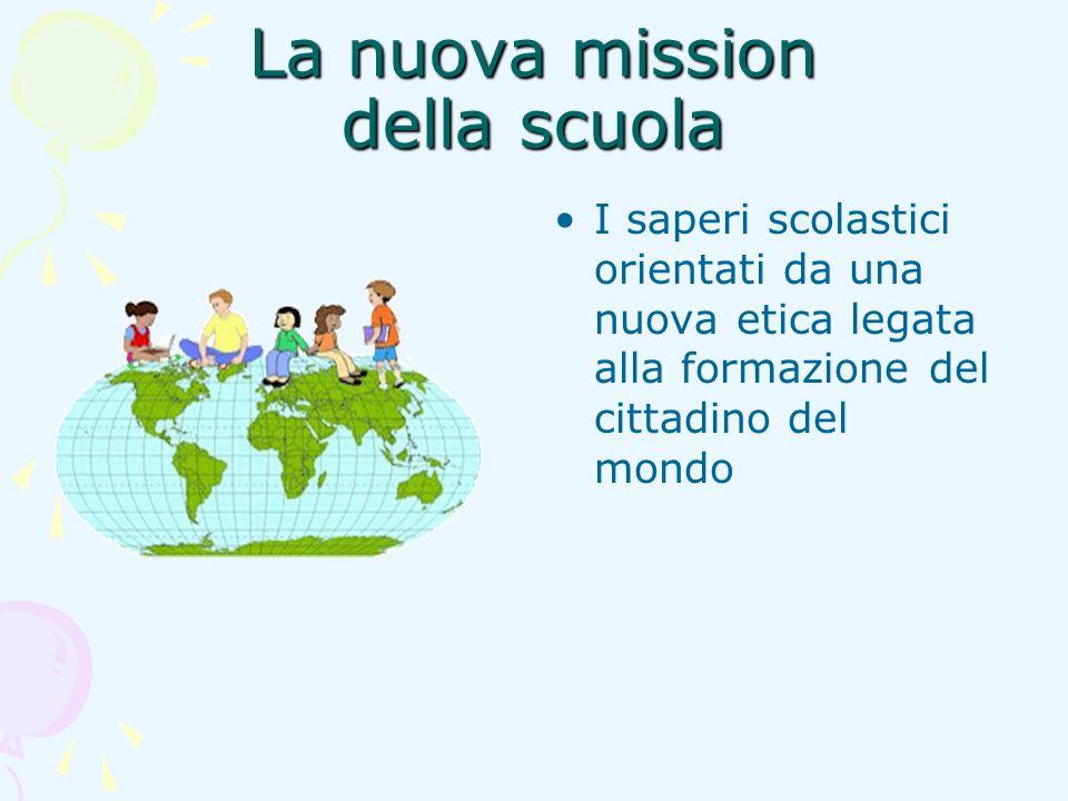 La nuova mission della scuola I saperi scolastici orientati da una nuova etica legata alla formazione del cittadino del mondo