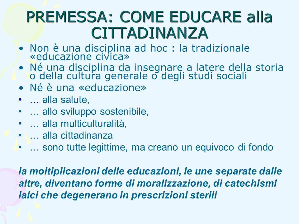 PREMESSA: COME EDUCARE alla CITTADINANZA Non è una disciplina ad hoc : la tradizionale «educazione civica» Né una disciplina da insegnare a latere del