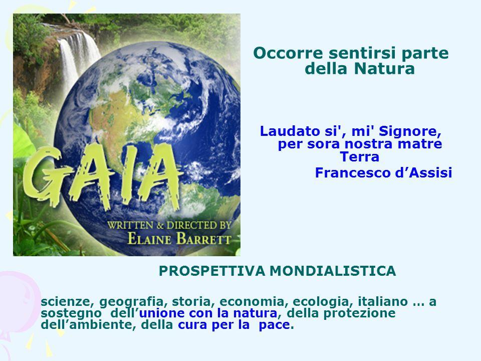 Occorre sentirsi parte della Natura Laudato si', mi' Signore, per sora nostra matre Terra Francesco dAssisi PROSPETTIVA MONDIALISTICA scienze, geograf